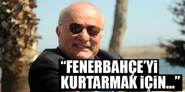 """""""Fenerbahçe'yi kurtarmak için..."""""""