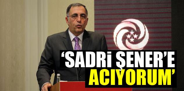 """""""Sadri Şener'e acıyorum"""""""