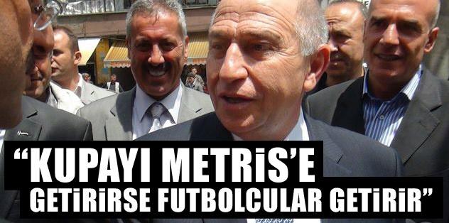 """""""Kupayı Metris'e getirirse futbolcular getirir"""""""