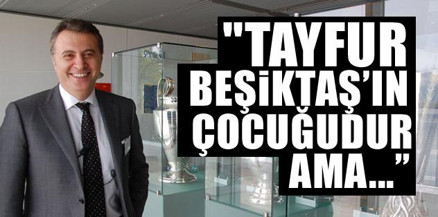 """""""Tayfur Havutçu Beşiktaş'ın evladıdır ama..."""""""