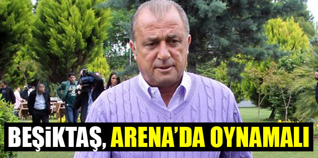 """""""Beşiktaş, Arena'da oynamalı"""""""