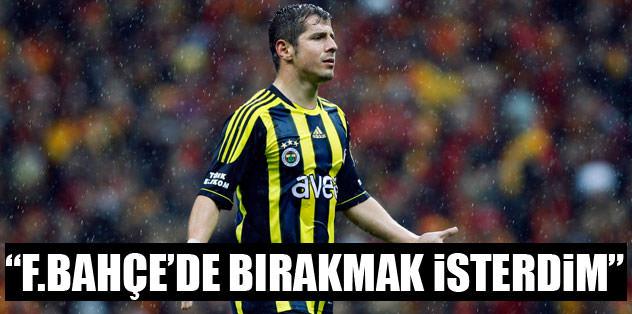 """""""Fenerbahçe'de bırakmak isterdim"""""""