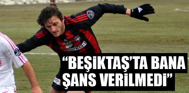 """Beşiktaş'ta bana şans verilmedi"""