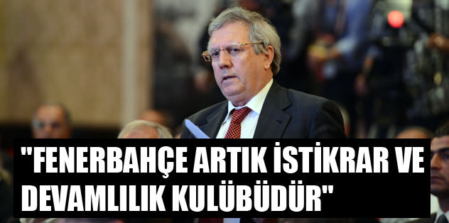 """""""Fenerbahçe artık istikrar ve devamlılık kulübüdür"""""""