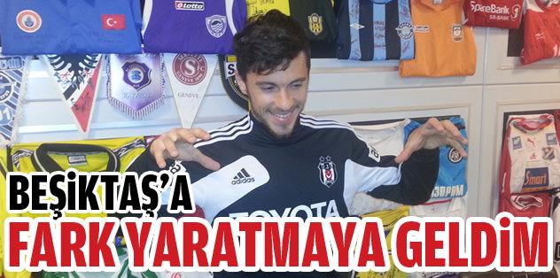 """""""Beşiktaş'a fark yaratmaya geldim"""""""