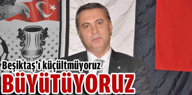 """""""Beşiktaş'ı küçültmüyoruz, büyütüyoruz"""""""