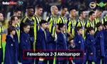Fenerbahçe - Akhisarspor maçı özeti